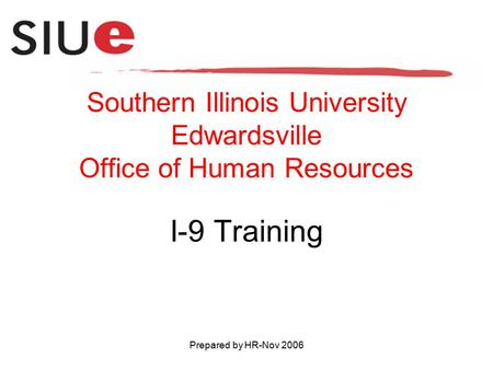 Prepared by HR-Nov 2006 Southern Illinois University Edwardsville Office of Human Resources I-9 Training.