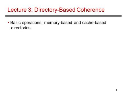 1 Lecture 3: Directory-Based Coherence Basic operations, memory-based and cache-based directories.