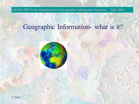 GEOG 2007A An Introduction to Geographic Information SystemsFall, 2004 C. Earl Geographic Information- what is it?