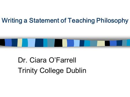 Writing a Statement of Teaching Philosophy Dr. Ciara O'Farrell Trinity College Dublin.