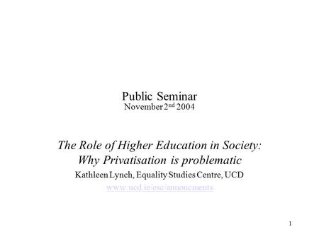 1 Public Seminar November 2 nd 2004 The Role of Higher Education in Society: Why Privatisation is problematic Kathleen Lynch, Equality Studies Centre,