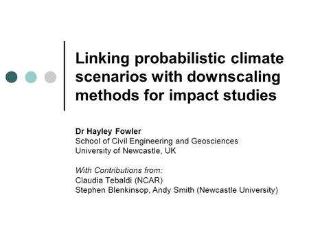 Linking probabilistic climate scenarios with downscaling methods for impact studies Dr Hayley Fowler School of Civil Engineering and Geosciences University.