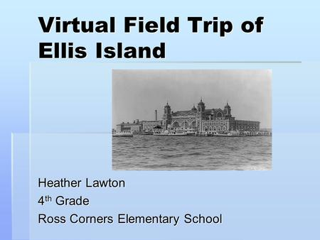 Virtual Field Trip of Ellis Island Heather Lawton 4 th Grade Ross Corners Elementary School.