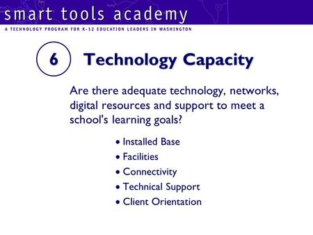 6 Technology Capacity Are there adequate technology, networks, digital resources and support to meet a school's learning goals?  Installed Base  Facilities.