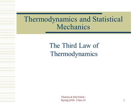 Thermo & Stat Mech - Spring 2006 Class 10 1 Thermodynamics and Statistical Mechanics The Third Law of Thermodynamics.