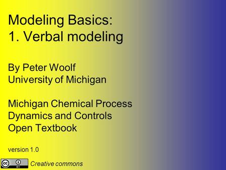 Modeling Basics: 1. Verbal modeling By Peter Woolf University of Michigan Michigan Chemical Process Dynamics and Controls Open Textbook version 1.0 Creative.