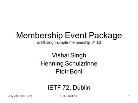 July 2008 (IETF 72)IETF - SIMPLE1 Membership Event Package draft-singh-simple-membership-01.txt Vishal Singh Henning Schulzrinne Piotr Boni IETF 72, Dublin.