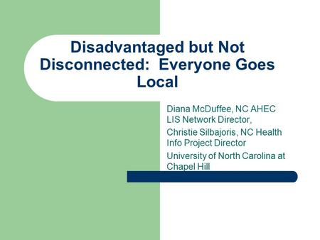 Disadvantaged but Not Disconnected: Everyone Goes Local Diana McDuffee, NC AHEC LIS Network Director, Christie Silbajoris, NC Health Info Project Director.