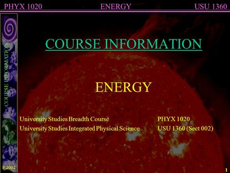 COURSE INFORMATION ENERGYPHYX 1020USU 1360 F 2002 1 COURSE INFORMATION ENERGY University Studies Breadth CoursePHYX 1020 University Studies Integrated.