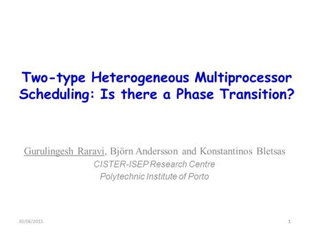 1 Two-type Heterogeneous Multiprocessor Scheduling: Is there a Phase Transition? Gurulingesh Raravi, Björn Andersson and Konstantinos Bletsas CISTER-ISEP.