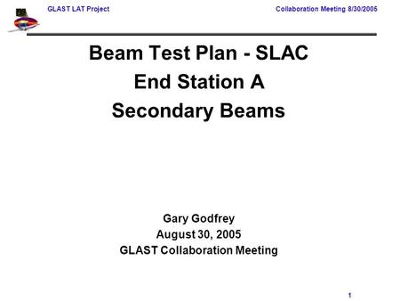 GLAST LAT Project Collaboration Meeting 8/30/2005 1 Beam Test Plan - SLAC End Station A Secondary Beams Gary Godfrey August 30, 2005 GLAST Collaboration.