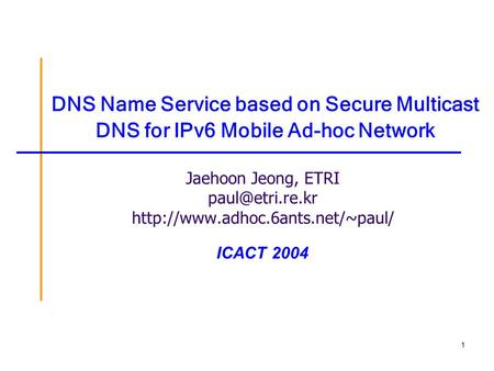 1 DNS Name Service based on Secure Multicast DNS for IPv6 Mobile Ad-hoc Network Jaehoon Jeong, ETRI  ICACT.