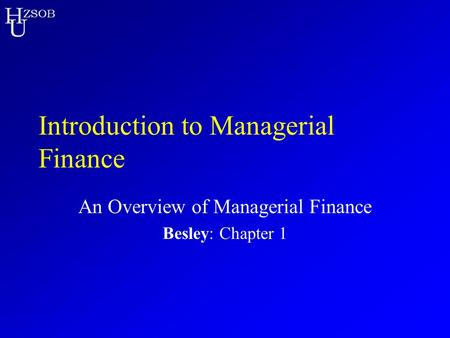 H U ZSOB Introduction to Managerial Finance An Overview of Managerial Finance Besley: Chapter 1.