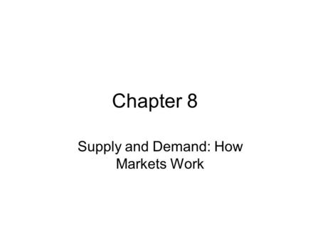 Chapter 8 Supply and Demand: How Markets Work. Market Exchange An enormous amount of activity is conducted through an interesting human invention: the.
