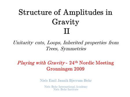 Structure of Amplitudes in Gravity II Unitarity cuts, Loops, Inherited properties from Trees, Symmetries Playing with Gravity - 24 th Nordic Meeting Gronningen.