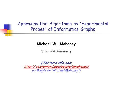 "Approximation Algorithms as ""Experimental Probes"" of Informatics Graphs Michael W. Mahoney Stanford University ( For more info, see:  cs.stanford.edu/people/mmahoney/"