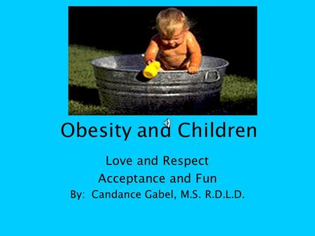 Obesity and Children Love and Respect Acceptance and Fun By: Candance Gabel, M.S. R.D.L.D.