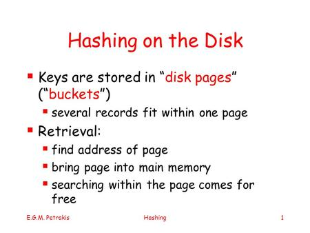 "E.G.M. PetrakisHashing1 Hashing on the Disk  Keys are stored in ""disk pages"" (""buckets"")  several records fit within one page  Retrieval:  find address."