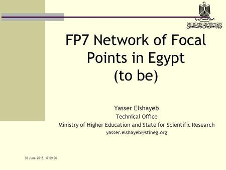 30 June 2015, 17:10:39 FP7 Network of Focal Points in Egypt (to be) Yasser Elshayeb Technical Office Ministry of Higher Education and State for Scientific.