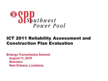 ICT 2011 Reliability Assessment and Construction Plan Evaluation Entergy Transmission Summit August 11, 2010 Sheraton New Orleans, Louisiana.