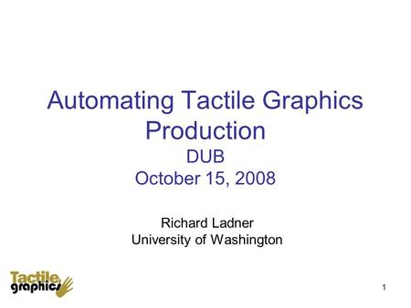 1 Automating Tactile Graphics Production DUB October 15, 2008 Richard Ladner University of Washington.