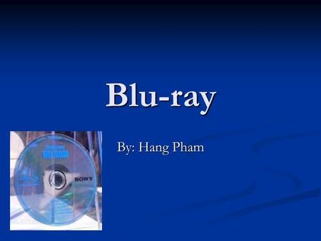 Blu-ray By: Hang Pham. What is Blu-ray? It came out in 2006 It came out in 2006 It's a new next generation optical disc It's a new next generation optical.