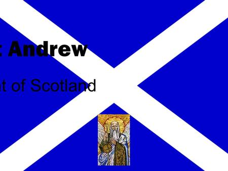 Saint Andrew Patron Saint of Scotland. brother of Simon Peter a simple fisherman Saint Andrew.