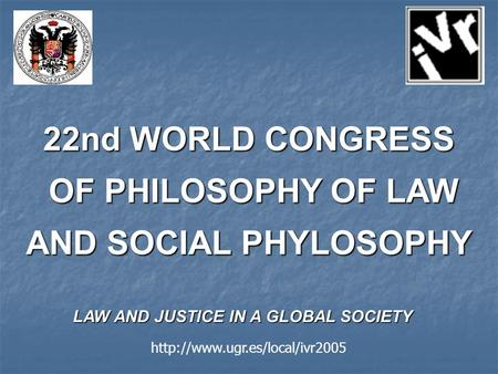 22nd WORLD CONGRESS OF PHILOSOPHY OF LAW AND SOCIAL PHYLOSOPHY OF PHILOSOPHY OF LAW AND SOCIAL PHYLOSOPHY LAW AND JUSTICE IN A GLOBAL SOCIETY