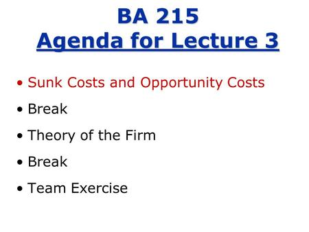 Sunk Costs and Opportunity Costs Break Theory of the Firm Break Team Exercise BA 215 Agenda for Lecture 3.