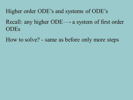 Higher order ODE's and systems of ODE's Recall: any higher ODE a system of first order ODEs How to solve? - same as before only more steps.