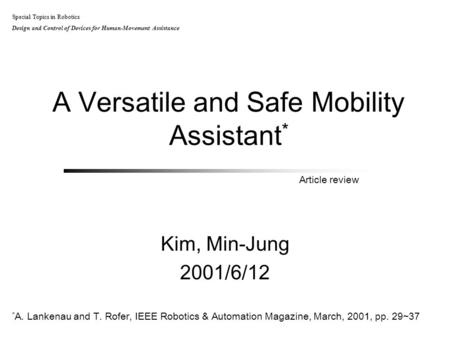 A Versatile and Safe Mobility Assistant * Kim, Min-Jung 2001/6/12 Special Topics in Robotics Design and Control of Devices for Human-Movement Assistance.