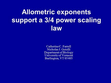 Allometric exponents support a 3/4 power scaling law Catherine C. Farrell Nicholas J. Gotelli Department of Biology University of Vermont Burlington, VT.