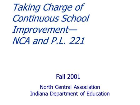 Taking Charge of Continuous School Improvement— NCA and P.L. 221 Fall 2001 North Central Association Indiana Department of Education.