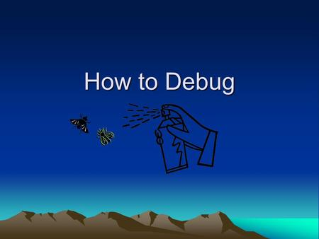 How to Debug Debugging Detectives Debugging Desperados I GIVE UP! MyClass.java.