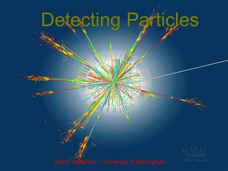 Detecting Particles Martin Gallacher – University of Birmingham.