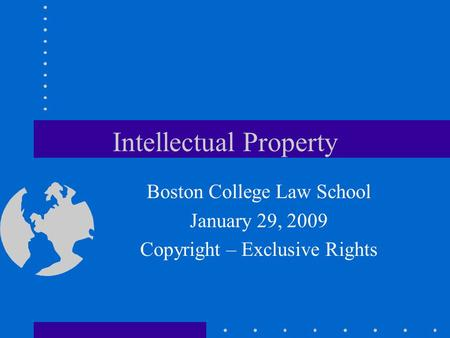 Intellectual Property Boston College Law School January 29, 2009 Copyright – Exclusive Rights.