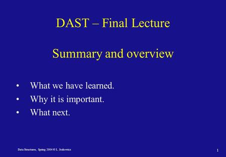 Data Structures, Spring 2004 © L. Joskowicz 1 DAST – Final Lecture Summary and overview What we have learned. Why it is important. What next.