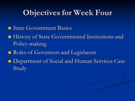 Objectives for Week Four State Government Basics State Government Basics History of State Governmental Institutions and Policy-making History of State.