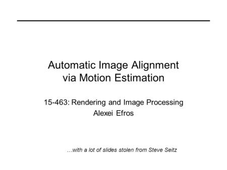 Automatic Image Alignment via Motion Estimation 15-463: Rendering and Image Processing Alexei Efros …with a lot of slides stolen from Steve Seitz.