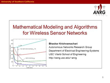 1 Mathematical Modeling and Algorithms for Wireless Sensor Networks Bhaskar Krishnamachari Autonomous Networks Research Group Department of Electrical.