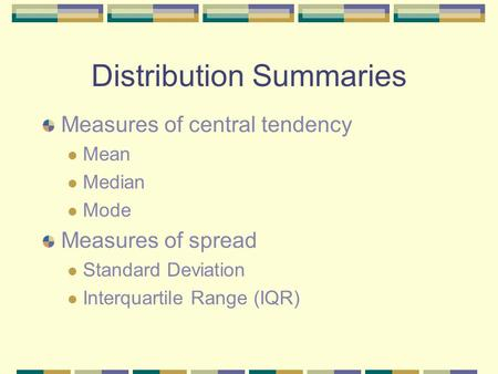Distribution Summaries Measures of central tendency Mean Median Mode Measures of spread Standard Deviation Interquartile Range (IQR)