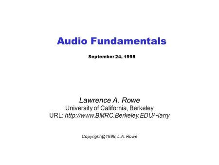 Audio Fundamentals September 24, 1998 Lawrence A. Rowe University of California, Berkeley URL:  L.A.