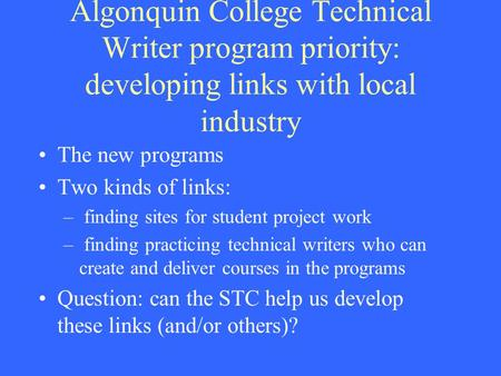 Algonquin College Technical Writer program priority: developing links with local industry The new programs Two kinds of links: – finding sites for student.