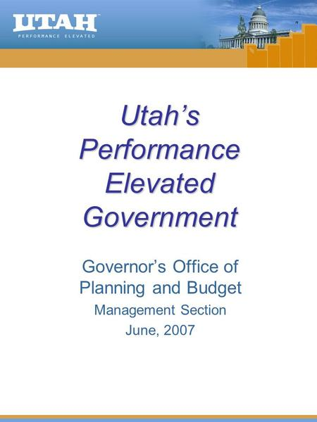 Utah's Performance Elevated Government Governor's Office of Planning and Budget Management Section June, 2007.