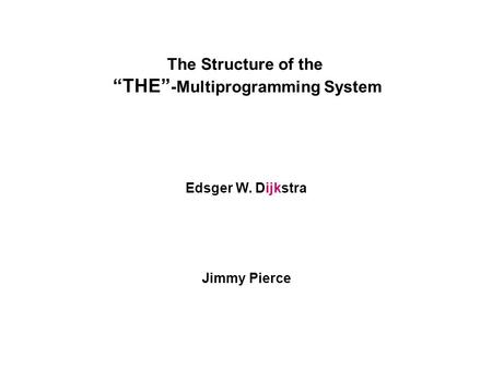 "The Structure of the ""THE"" -Multiprogramming System Edsger W. Dijkstra Jimmy Pierce."
