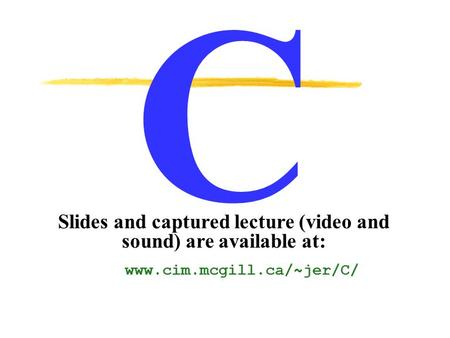 C Slides and captured lecture (video and sound) are available at: www.cim.mcgill.ca/~jer/C/