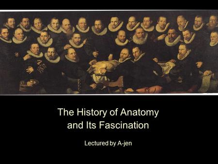 The History of Anatomy and Its Fascination Lectured by A-jen.