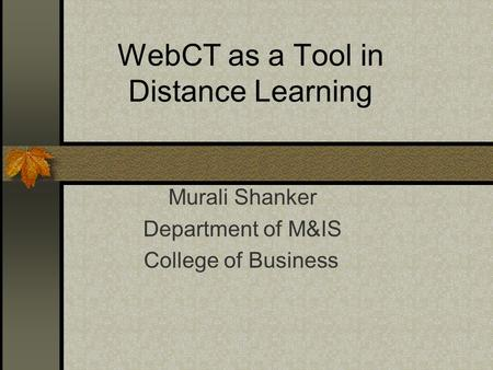 WebCT as a Tool in Distance Learning Murali Shanker Department of M&IS College of Business.
