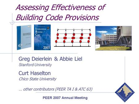Assessing Effectiveness of Building Code Provisions Greg Deierlein & Abbie Liel Stanford University Curt Haselton Chico State University … other contributors.