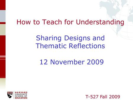 T-527 Fall 2009 How to Teach for Understanding Sharing Designs and Thematic Reflections 12 November 2009.